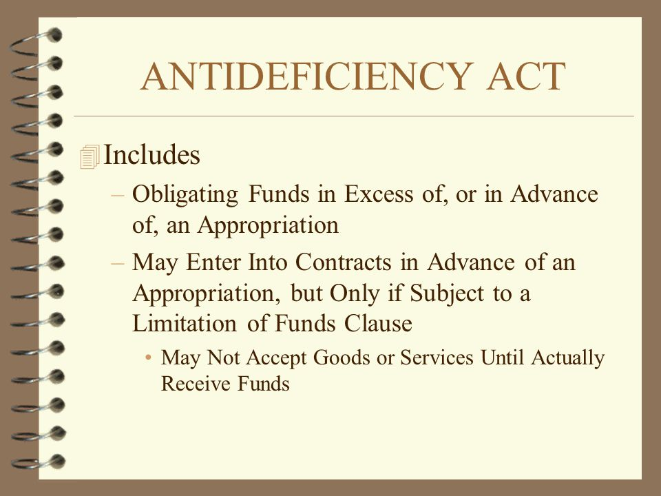 ANTIDEFICIENCY ACT 4 Includes –Obligating Funds in Excess of, or in Advance of, an Appropriation –May Enter Into Contracts in Advance of an Appropriat