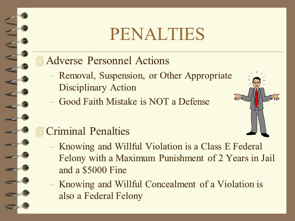 PENALTIES 4 Adverse Personnel Actions –Removal, Suspension, or Other Appropriate Disciplinary Action –Good Faith Mistake is NOT a Defense 4 Criminal P