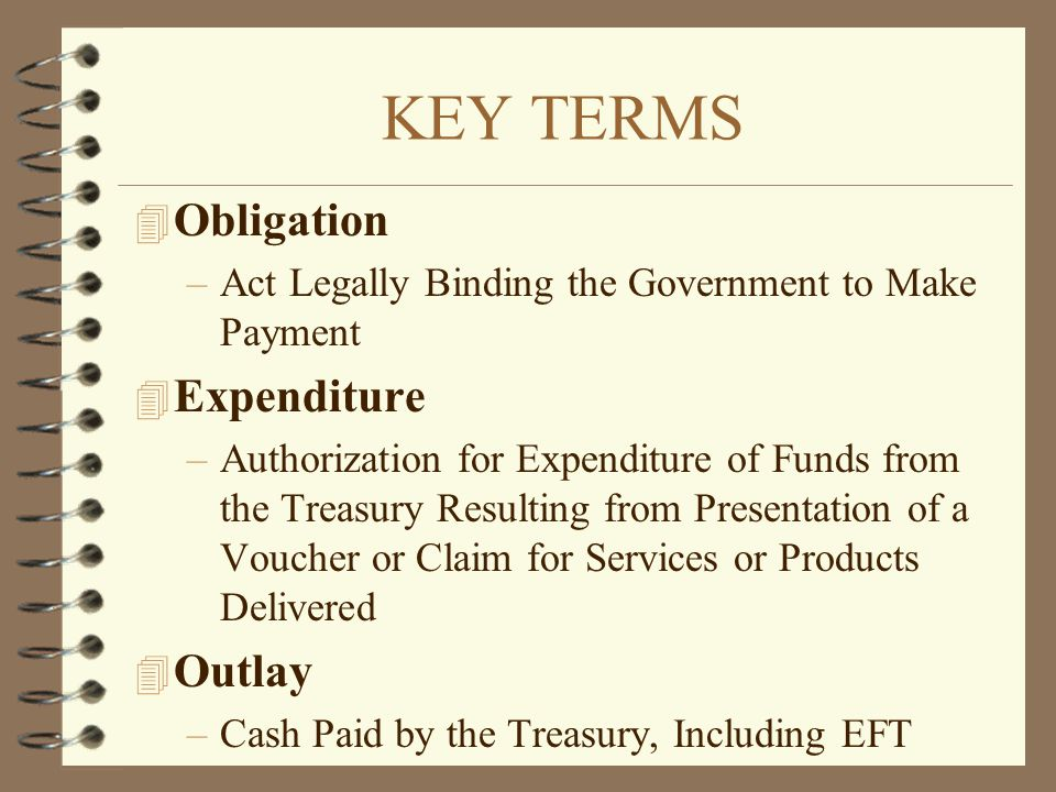 KEY TERMS 4 Obligation –Act Legally Binding the Government to Make Payment 4 Expenditure –Authorization for Expenditure of Funds from the Treasury Res