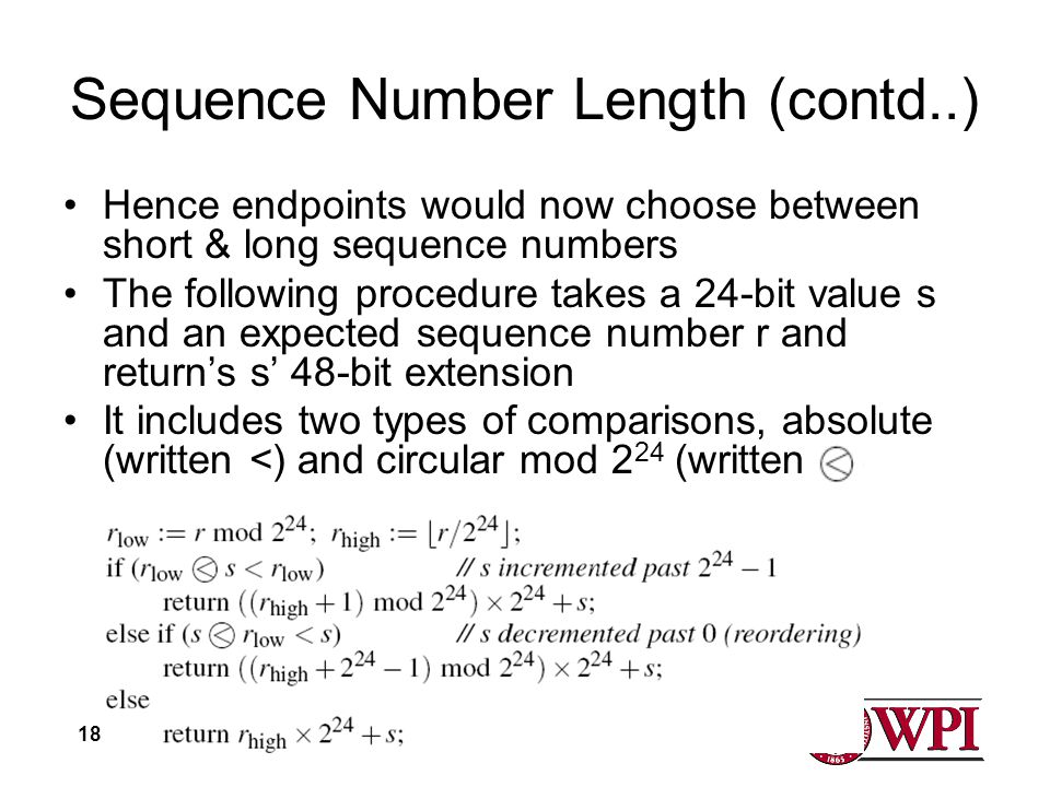 18 Sequence Number Length (contd..) Hence endpoints would now choose between short & long sequence numbers The following procedure takes a 24-bit value s and an expected sequence number r and returns s 48-bit extension It includes two types of comparisons, absolute (written <) and circular mod 2 24 (written
