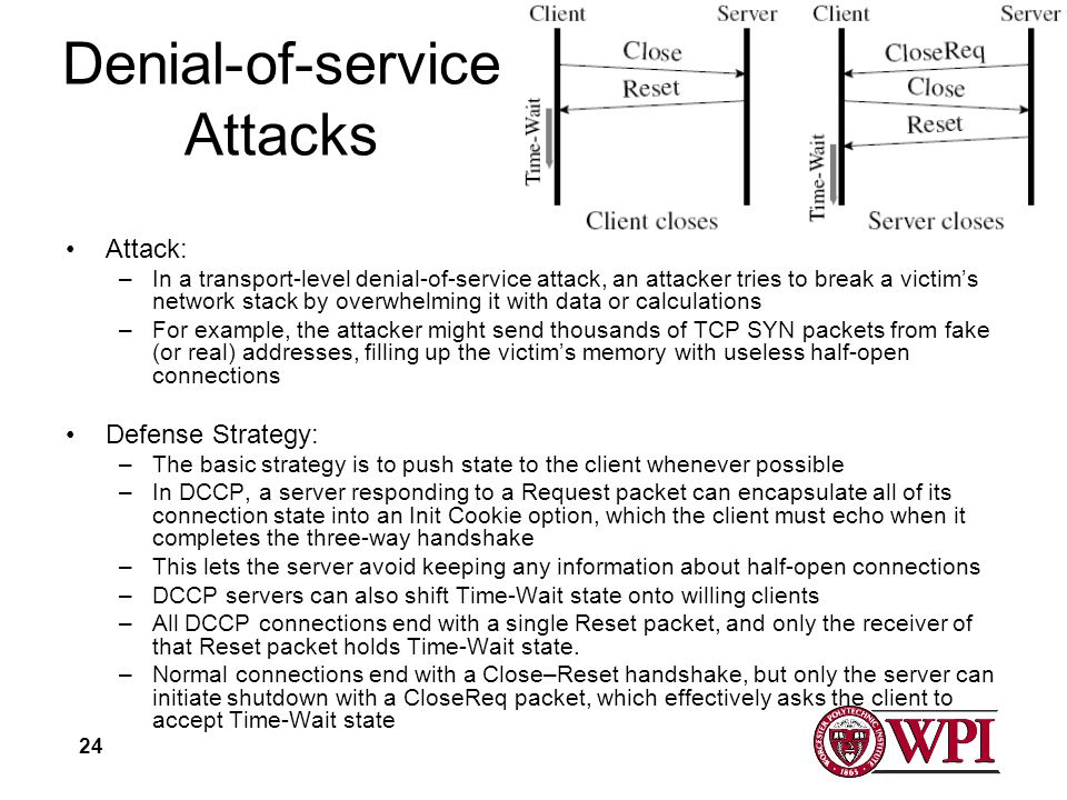 24 Denial-of-service Attacks Attack: –In a transport-level denial-of-service attack, an attacker tries to break a victims network stack by overwhelming it with data or calculations –For example, the attacker might send thousands of TCP SYN packets from fake (or real) addresses, filling up the victims memory with useless half-open connections Defense Strategy: –The basic strategy is to push state to the client whenever possible –In DCCP, a server responding to a Request packet can encapsulate all of its connection state into an Init Cookie option, which the client must echo when it completes the three-way handshake –This lets the server avoid keeping any information about half-open connections –DCCP servers can also shift Time-Wait state onto willing clients –All DCCP connections end with a single Reset packet, and only the receiver of that Reset packet holds Time-Wait state.