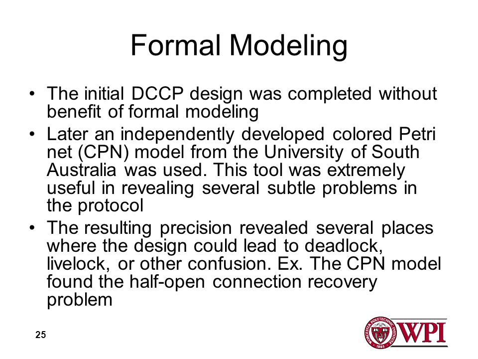 25 Formal Modeling The initial DCCP design was completed without benefit of formal modeling Later an independently developed colored Petri net (CPN) model from the University of South Australia was used.