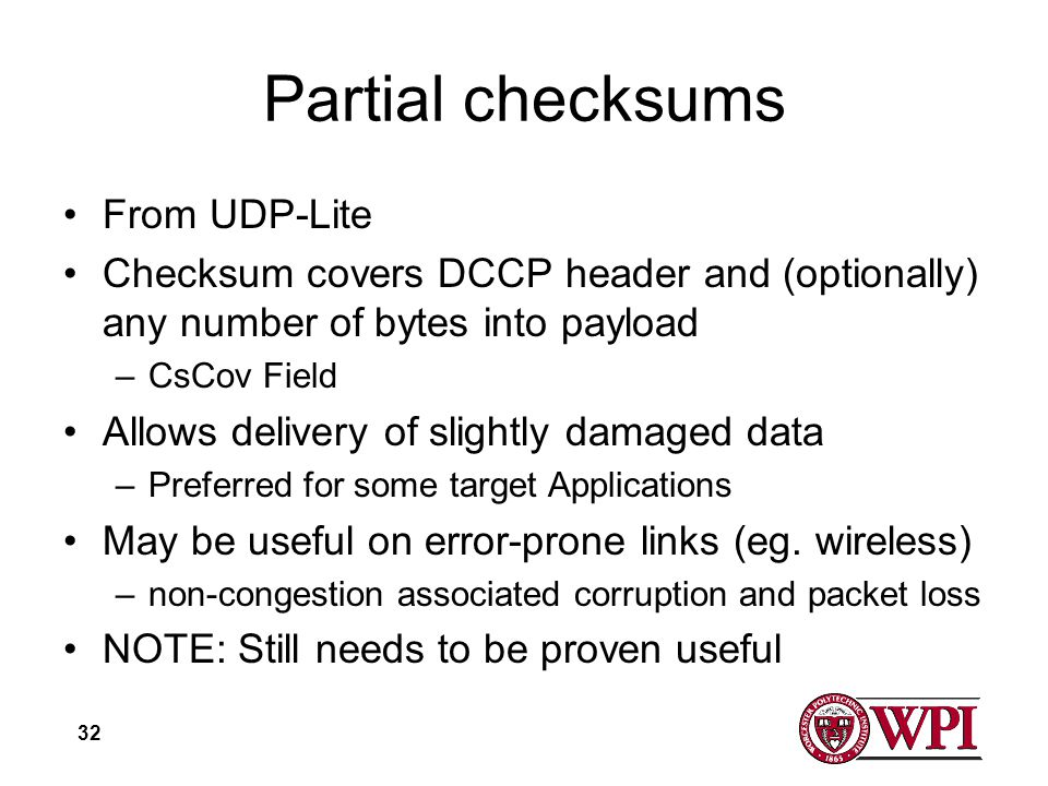 32 Partial checksums From UDP-Lite Checksum covers DCCP header and (optionally) any number of bytes into payload –CsCov Field Allows delivery of slightly damaged data –Preferred for some target Applications May be useful on error-prone links (eg.