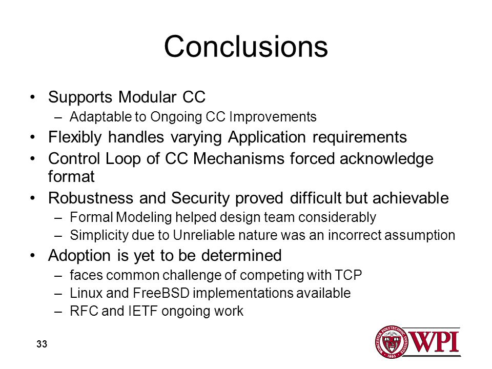 33 Conclusions Supports Modular CC –Adaptable to Ongoing CC Improvements Flexibly handles varying Application requirements Control Loop of CC Mechanisms forced acknowledge format Robustness and Security proved difficult but achievable –Formal Modeling helped design team considerably –Simplicity due to Unreliable nature was an incorrect assumption Adoption is yet to be determined –faces common challenge of competing with TCP –Linux and FreeBSD implementations available –RFC and IETF ongoing work