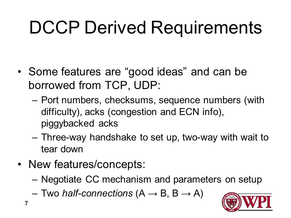 7 DCCP Derived Requirements Some features are good ideas and can be borrowed from TCP, UDP: –Port numbers, checksums, sequence numbers (with difficulty), acks (congestion and ECN info), piggybacked acks –Three-way handshake to set up, two-way with wait to tear down New features/concepts: –Negotiate CC mechanism and parameters on setup –Two half-connections (A B, B A)