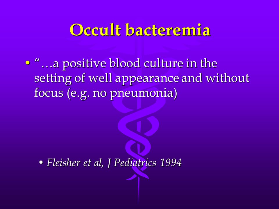 Occult bacteremia …a positive blood culture in the setting of well appearance and without focus (e.g. no pneumonia)…a positive blood culture in the se