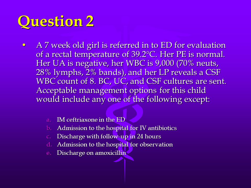 Question 2 A 7 week old girl is referred in to ED for evaluation of a rectal temperature of 39.2 C. Her PE is normal. Her UA is negative, her WBC is 9