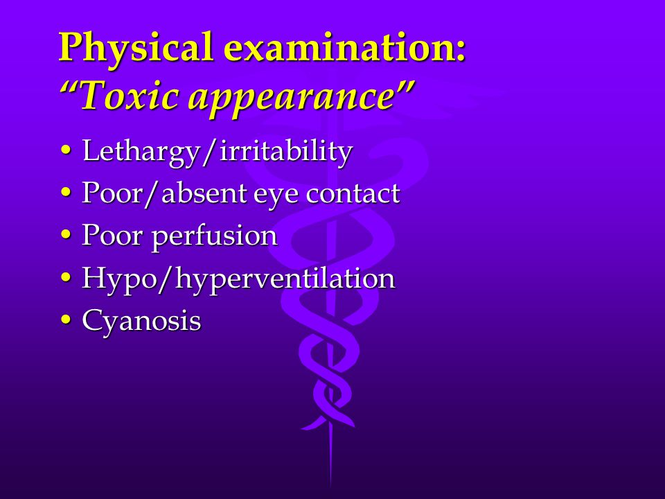 Physical examination: Toxic appearance Lethargy/irritabilityLethargy/irritability Poor/absent eye contactPoor/absent eye contact Poor perfusionPoor pe