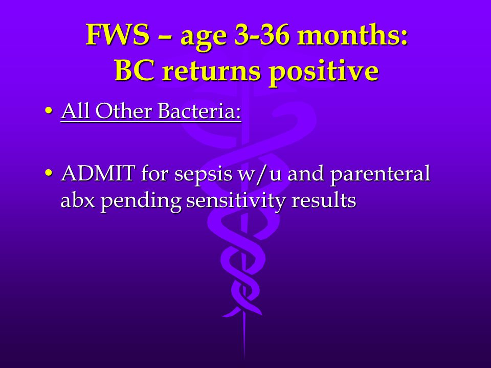 FWS – age 3-36 months: BC returns positive All Other Bacteria:All Other Bacteria: ADMIT for sepsis w/u and parenteral abx pending sensitivity resultsA