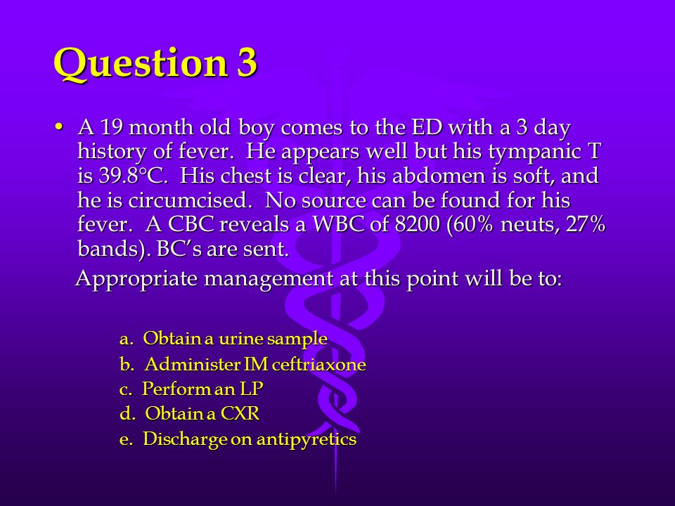 Question 3 A 19 month old boy comes to the ED with a 3 day history of fever. He appears well but his tympanic T is 39.8 C. His chest is clear, his abd