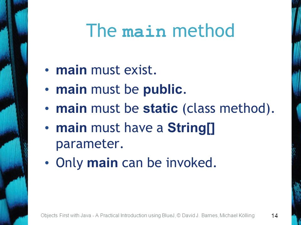 14 The main method Objects First with Java - A Practical Introduction using BlueJ, © David J. Barnes, Michael Kölling main must exist. main must be pu