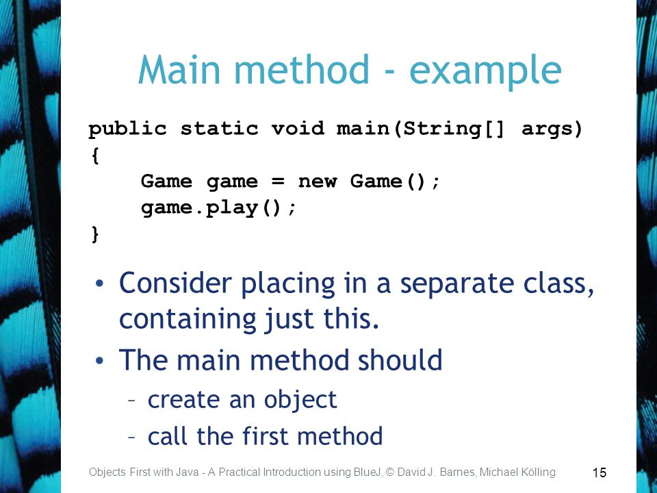 15 Main method - example Consider placing in a separate class, containing just this. The main method should –create an object –call the first method O