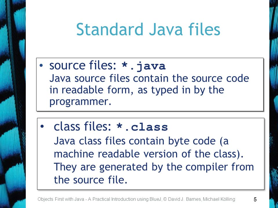 5 Standard Java files Objects First with Java - A Practical Introduction using BlueJ, © David J. Barnes, Michael Kölling source files: *.java Java sou