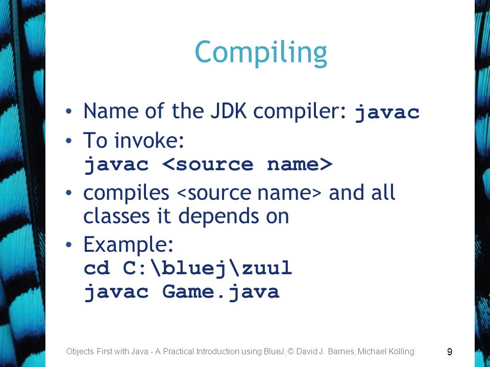 9 Compiling Objects First with Java - A Practical Introduction using BlueJ, © David J. Barnes, Michael Kölling Name of the JDK compiler: javac To invo