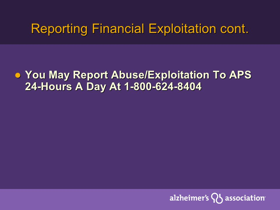 Reporting Financial Exploitation cont. You May Report Abuse/Exploitation To APS 24-Hours A Day At 1-800-624-8404 You May Report Abuse/Exploitation To