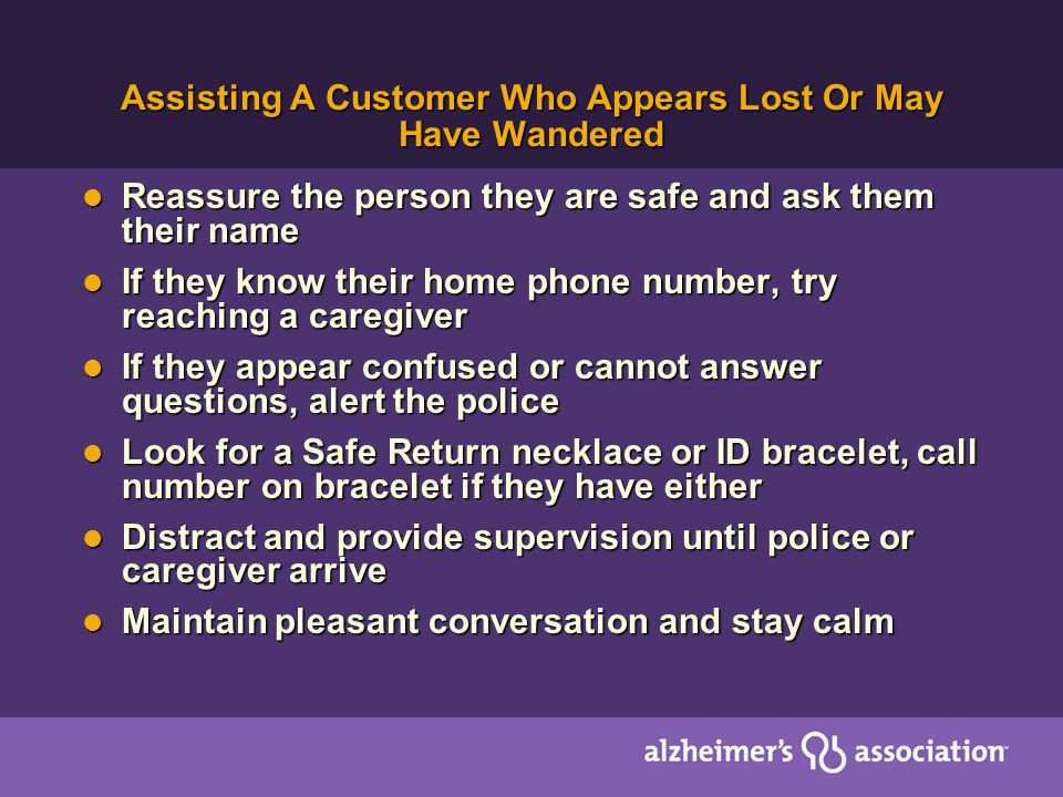Assisting A Customer Who Appears Lost Or May Have Wandered Reassure the person they are safe and ask them their name Reassure the person they are safe