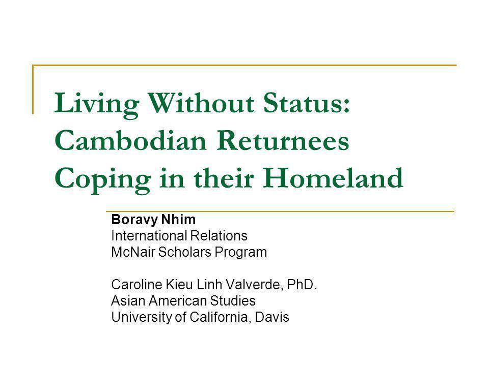 Living Without Status: Cambodian Returnees Coping in their Homeland Boravy Nhim International Relations McNair Scholars Program Caroline Kieu Linh Val