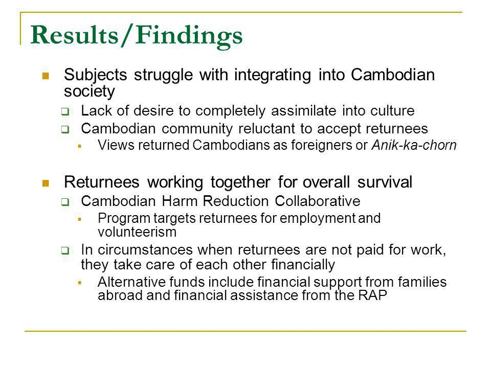 Results/Findings Subjects struggle with integrating into Cambodian society Lack of desire to completely assimilate into culture Cambodian community reluctant to accept returnees Views returned Cambodians as foreigners or Anik-ka-chorn Returnees working together for overall survival Cambodian Harm Reduction Collaborative Program targets returnees for employment and volunteerism In circumstances when returnees are not paid for work, they take care of each other financially Alternative funds include financial support from families abroad and financial assistance from the RAP