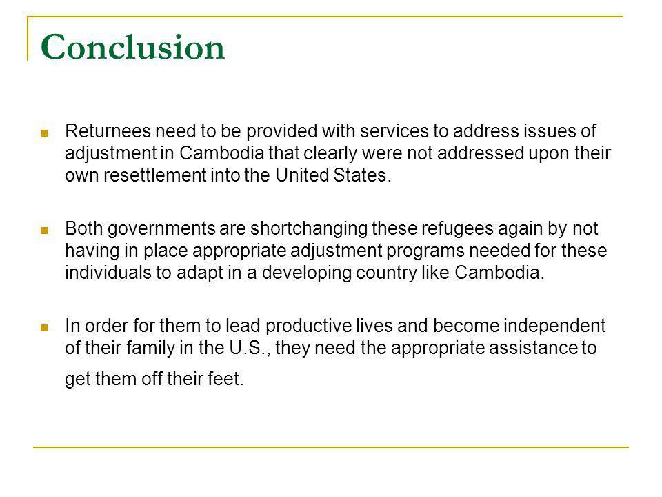 Conclusion Returnees need to be provided with services to address issues of adjustment in Cambodia that clearly were not addressed upon their own resettlement into the United States.