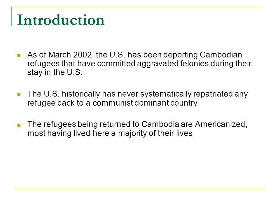 Introduction As of March 2002, the U.S. has been deporting Cambodian refugees that have committed aggravated felonies during their stay in the U.S. Th