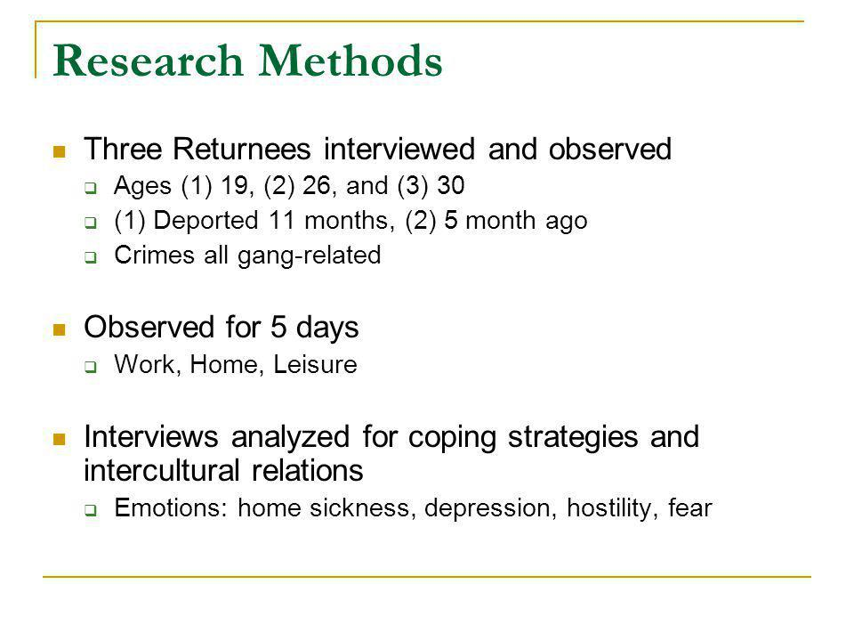 Research Methods Three Returnees interviewed and observed Ages (1) 19, (2) 26, and (3) 30 (1) Deported 11 months, (2) 5 month ago Crimes all gang-related Observed for 5 days Work, Home, Leisure Interviews analyzed for coping strategies and intercultural relations Emotions: home sickness, depression, hostility, fear
