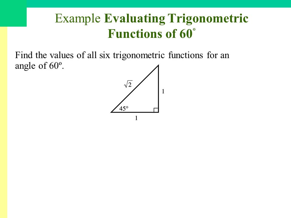 Example Evaluating Trigonometric Functions of 60 º Find the values of all six trigonometric functions for an angle of 60º.