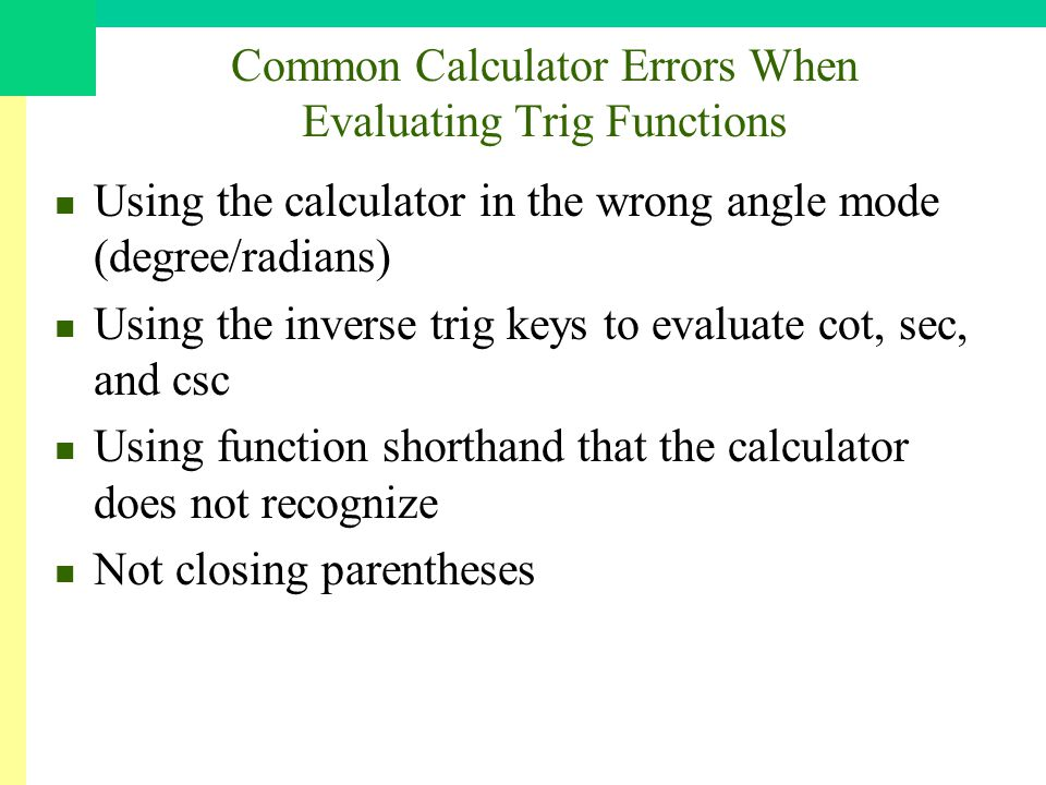 Common Calculator Errors When Evaluating Trig Functions Using the calculator in the wrong angle mode (degree/radians) Using the inverse trig keys to evaluate cot, sec, and csc Using function shorthand that the calculator does not recognize Not closing parentheses