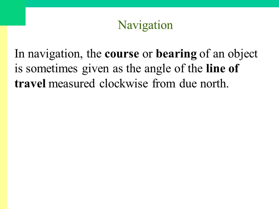 Navigation In navigation, the course or bearing of an object is sometimes given as the angle of the line of travel measured clockwise from due north.