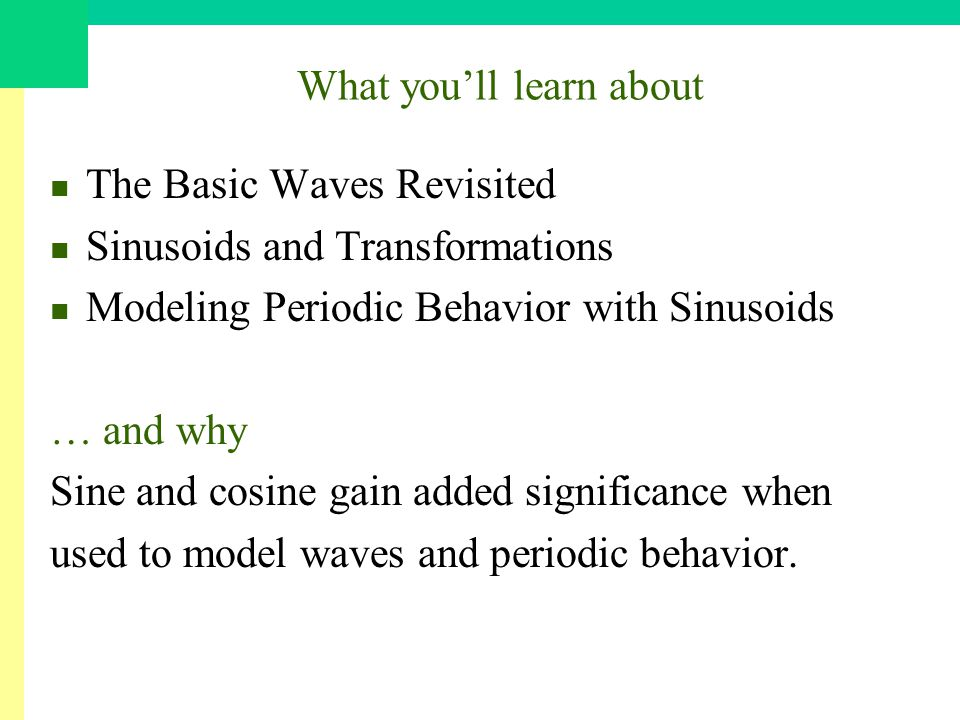 What youll learn about The Basic Waves Revisited Sinusoids and Transformations Modeling Periodic Behavior with Sinusoids … and why Sine and cosine gain added significance when used to model waves and periodic behavior.