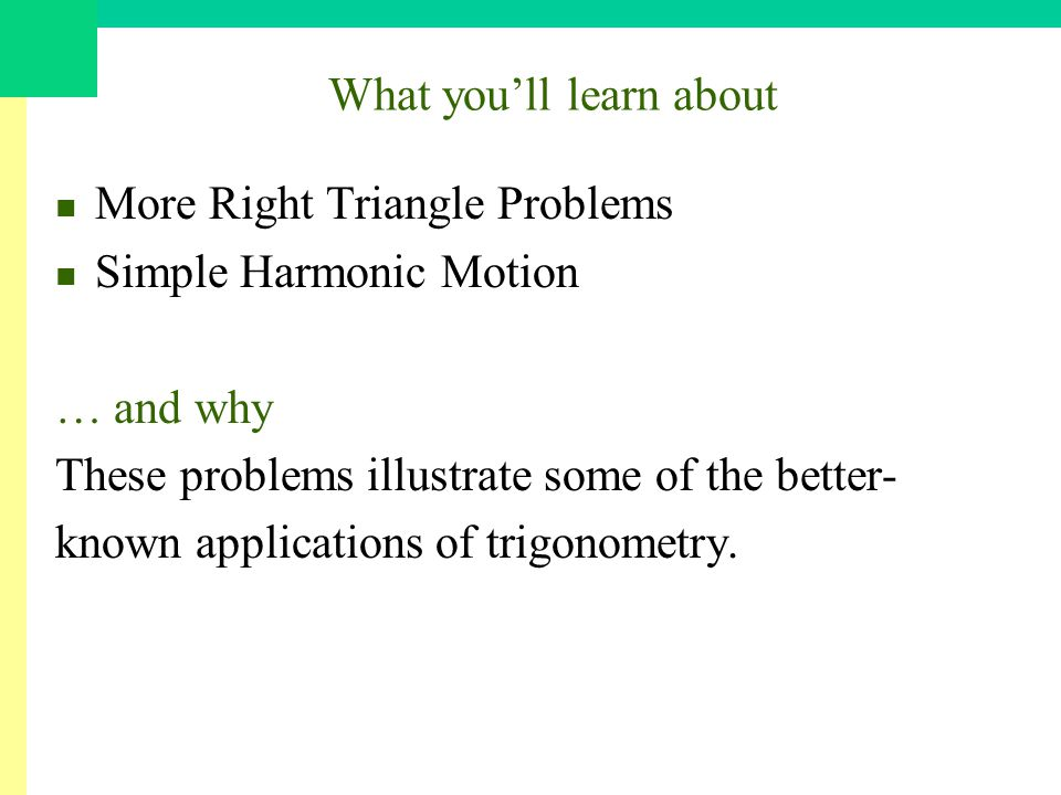 What youll learn about More Right Triangle Problems Simple Harmonic Motion … and why These problems illustrate some of the better- known applications of trigonometry.