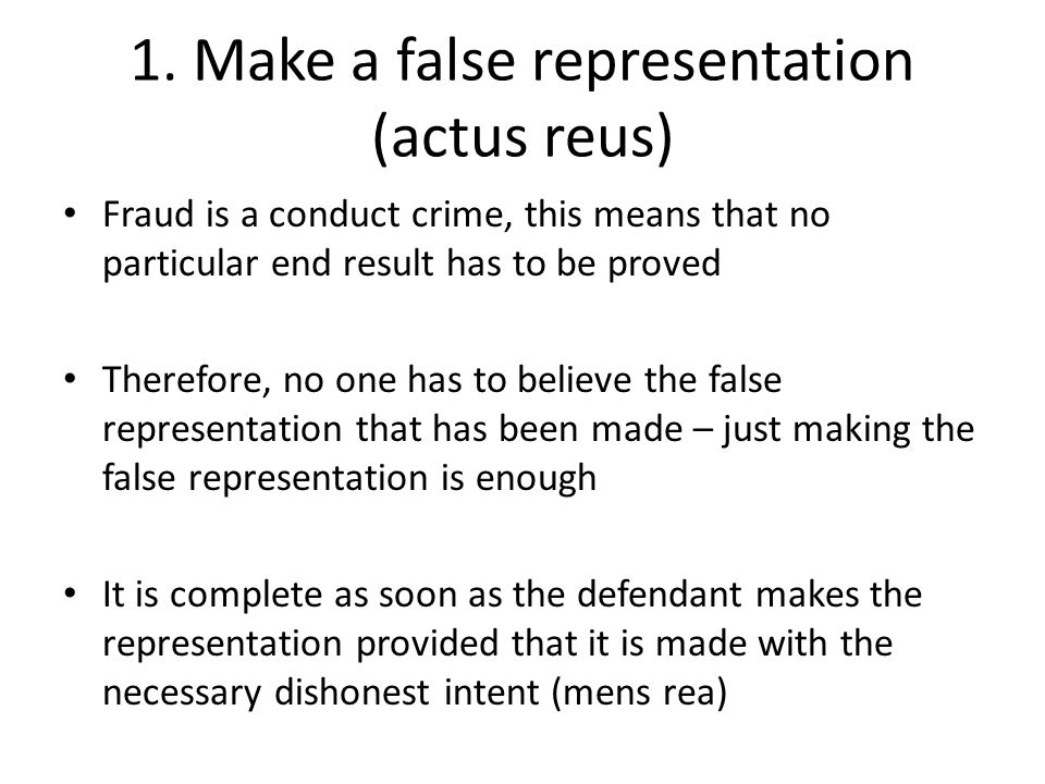 1. Make a false representation (actus reus) Fraud is a conduct crime, this means that no particular end result has to be proved Therefore, no one has