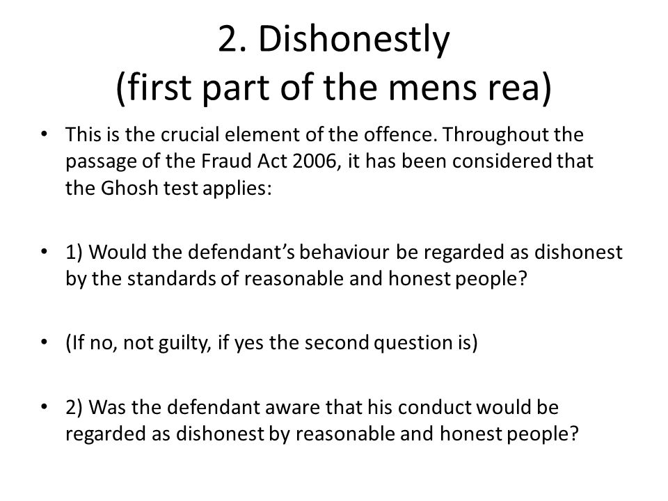 2. Dishonestly (first part of the mens rea) This is the crucial element of the offence. Throughout the passage of the Fraud Act 2006, it has been cons