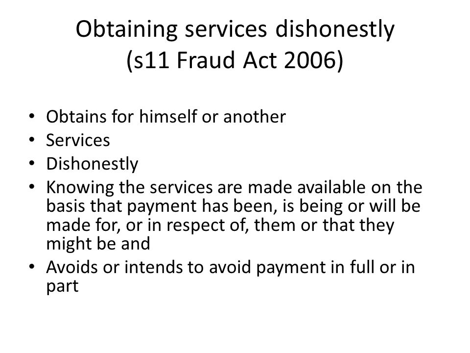 Obtaining services dishonestly (s11 Fraud Act 2006) Obtains for himself or another Services Dishonestly Knowing the services are made available on the