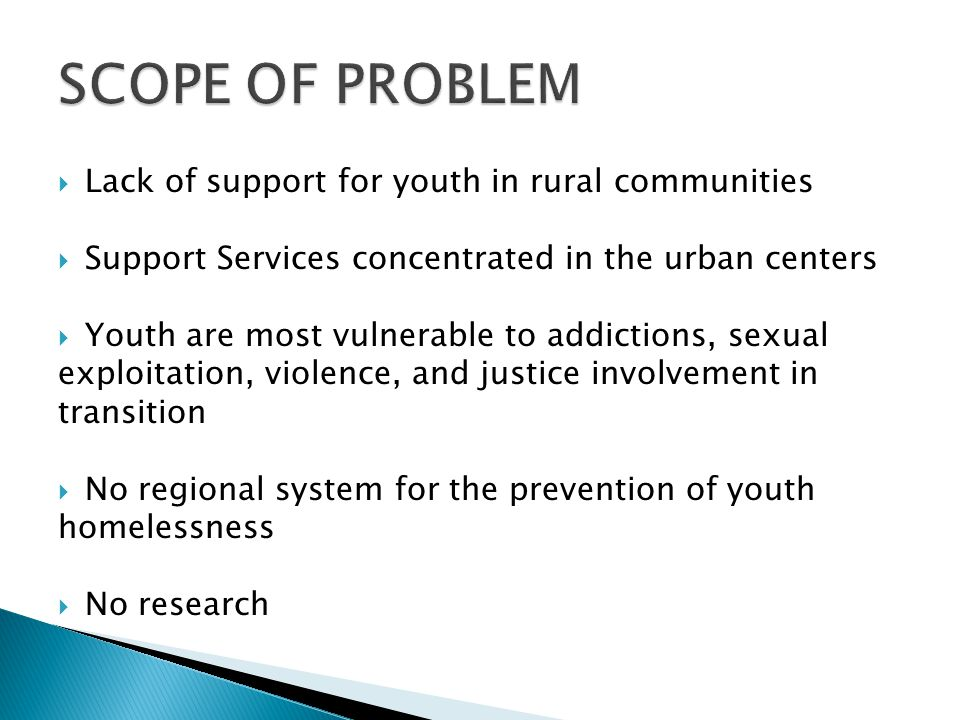 Lack of support for youth in rural communities Support Services concentrated in the urban centers Youth are most vulnerable to addictions, sexual expl