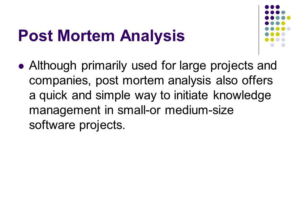 Post Mortem Analysis Although primarily used for large projects and companies, post mortem analysis also offers a quick and simple way to initiate knowledge management in small-or medium-size software projects.