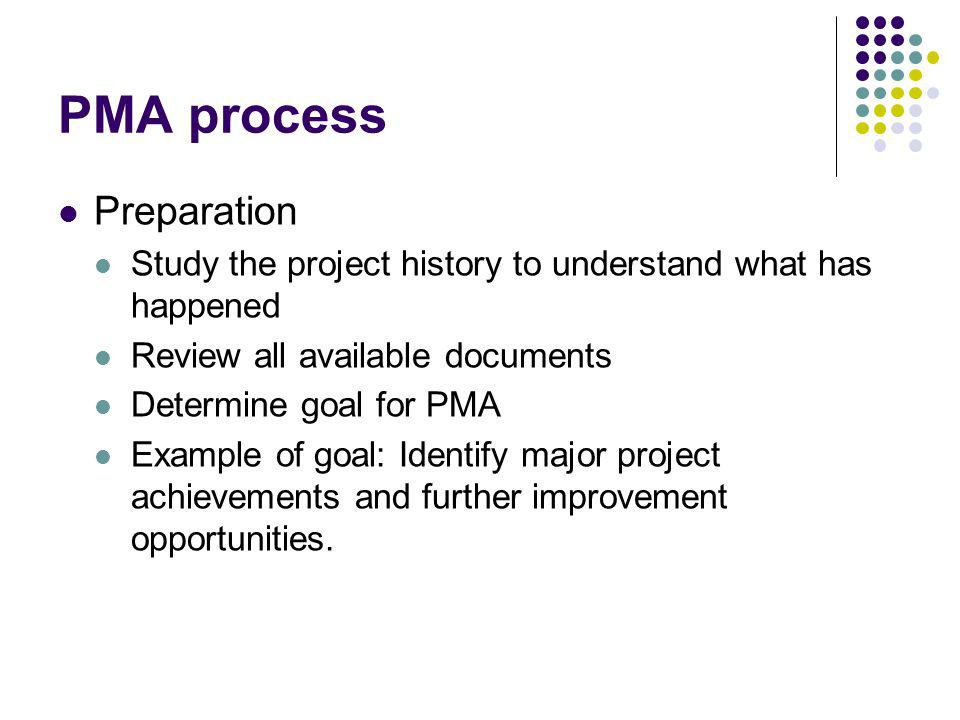 PMA process Preparation Study the project history to understand what has happened Review all available documents Determine goal for PMA Example of goal: Identify major project achievements and further improvement opportunities.