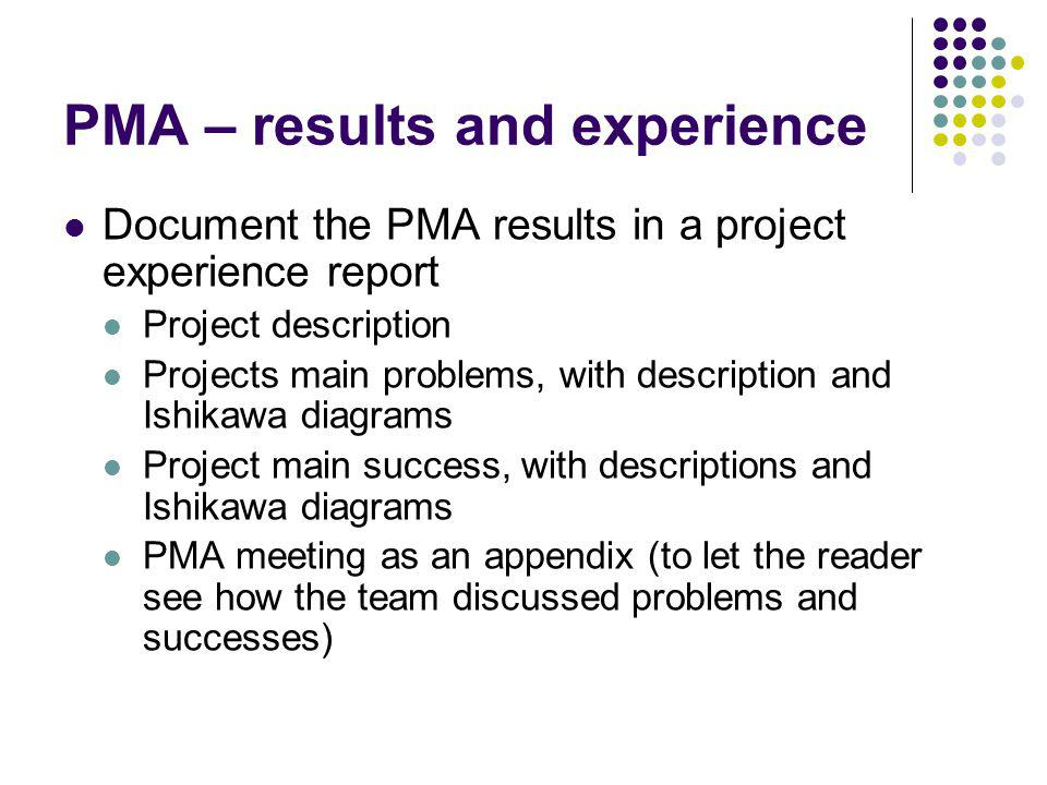 PMA – results and experience Document the PMA results in a project experience report Project description Projects main problems, with description and Ishikawa diagrams Project main success, with descriptions and Ishikawa diagrams PMA meeting as an appendix (to let the reader see how the team discussed problems and successes)