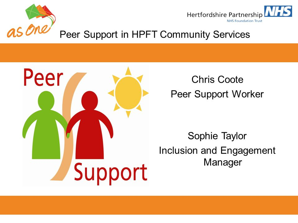 Peer Support in HPFT Community Services Chris Coote Peer Support Worker Sophie Taylor Inclusion and Engagement Manager