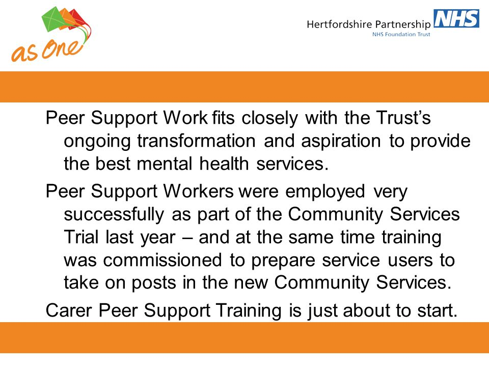 Peer Support Work fits closely with the Trusts ongoing transformation and aspiration to provide the best mental health services. Peer Support Workers