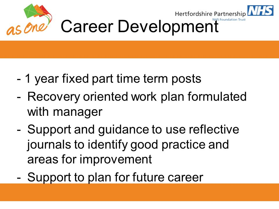 Career Development - 1 year fixed part time term posts -Recovery oriented work plan formulated with manager -Support and guidance to use reflective jo