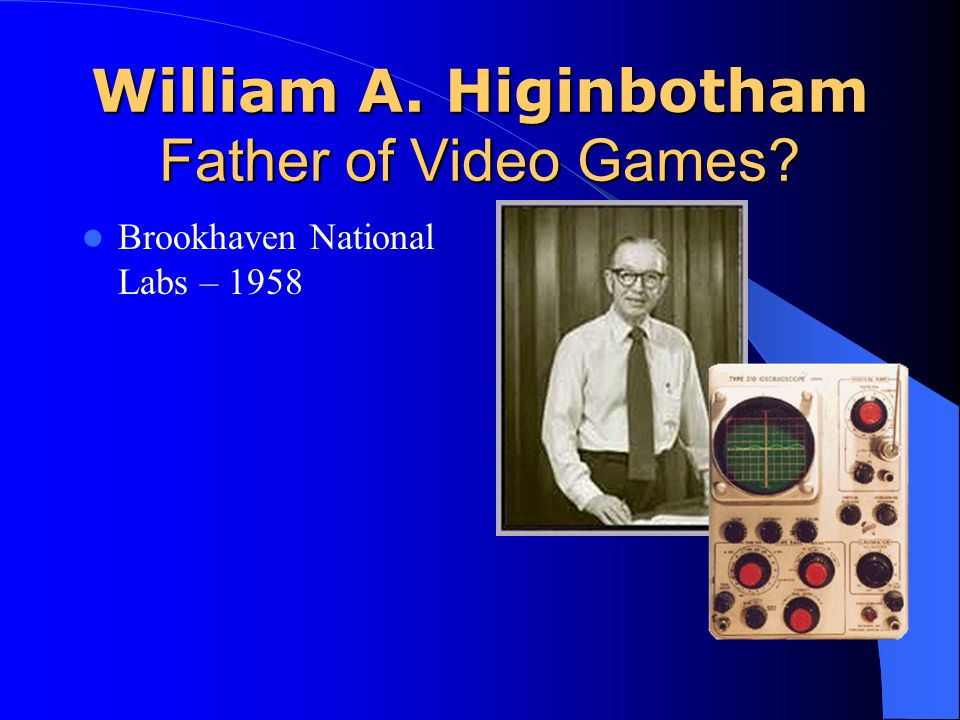 William A. Higinbotham Father of Video Games? Brookhaven National Labs – 1958