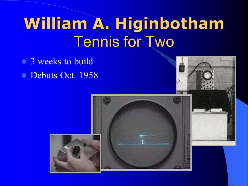 William A. Higinbotham Tennis for Two 3 weeks to build Debuts Oct. 1958