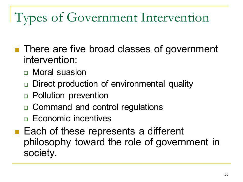20 Types of Government Intervention There are five broad classes of government intervention: Moral suasion Direct production of environmental quality