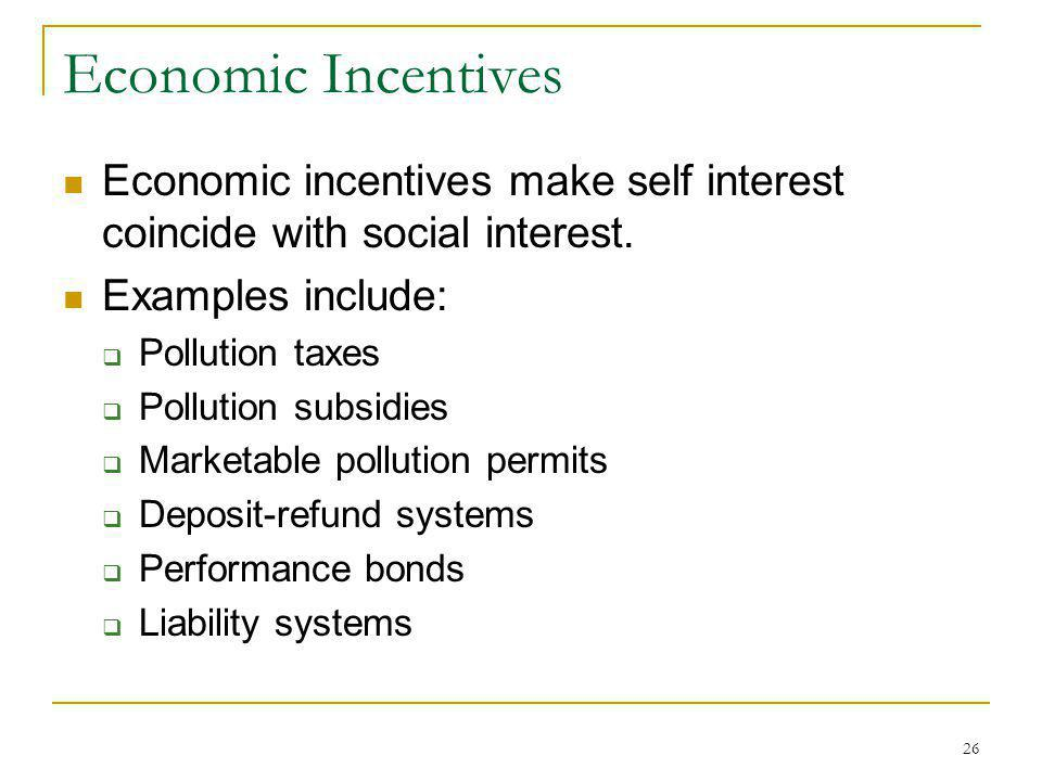 26 Economic Incentives Economic incentives make self interest coincide with social interest. Examples include: Pollution taxes Pollution subsidies Mar