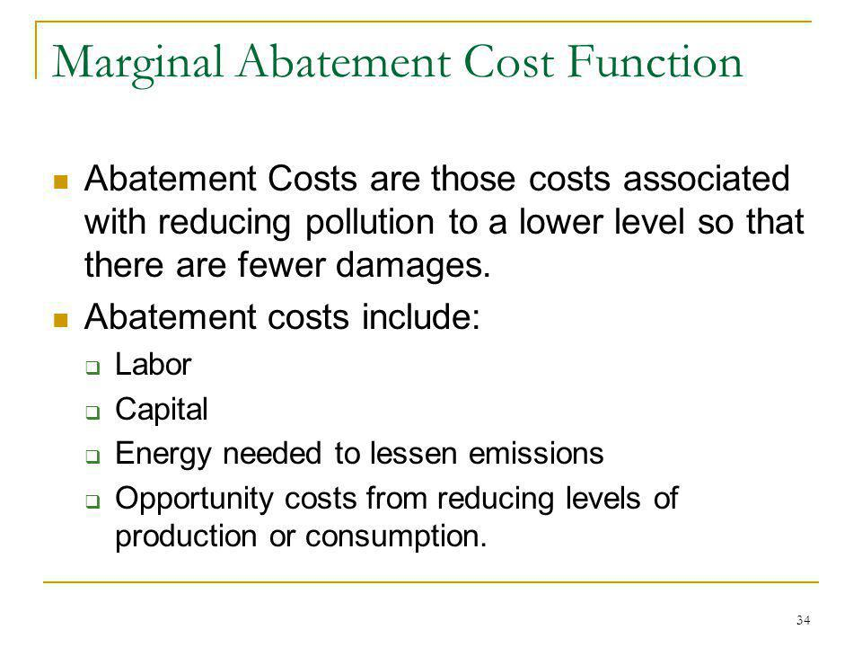 34 Marginal Abatement Cost Function Abatement Costs are those costs associated with reducing pollution to a lower level so that there are fewer damage