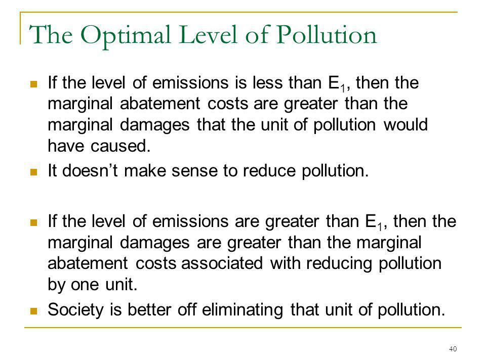 40 The Optimal Level of Pollution If the level of emissions is less than E 1, then the marginal abatement costs are greater than the marginal damages