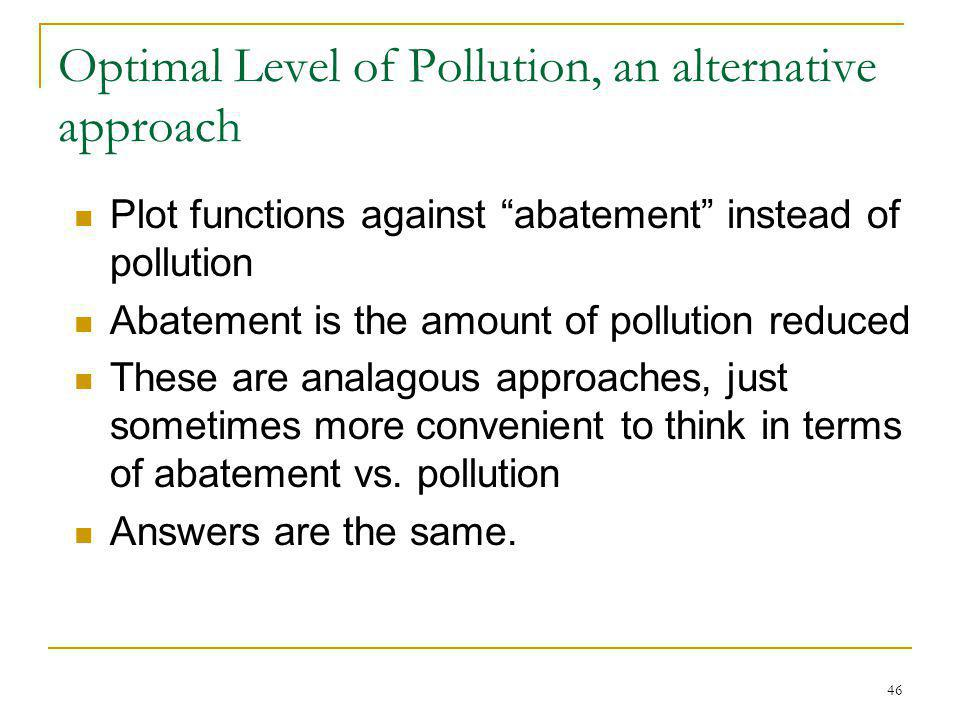 46 Optimal Level of Pollution, an alternative approach Plot functions against abatement instead of pollution Abatement is the amount of pollution redu