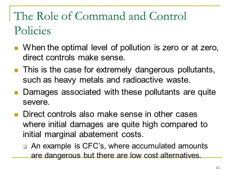 61 The Role of Command and Control Policies When the optimal level of pollution is zero or at zero, direct controls make sense. This is the case for e