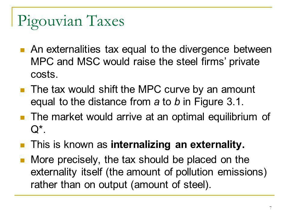 7 Pigouvian Taxes An externalities tax equal to the divergence between MPC and MSC would raise the steel firms private costs. The tax would shift the