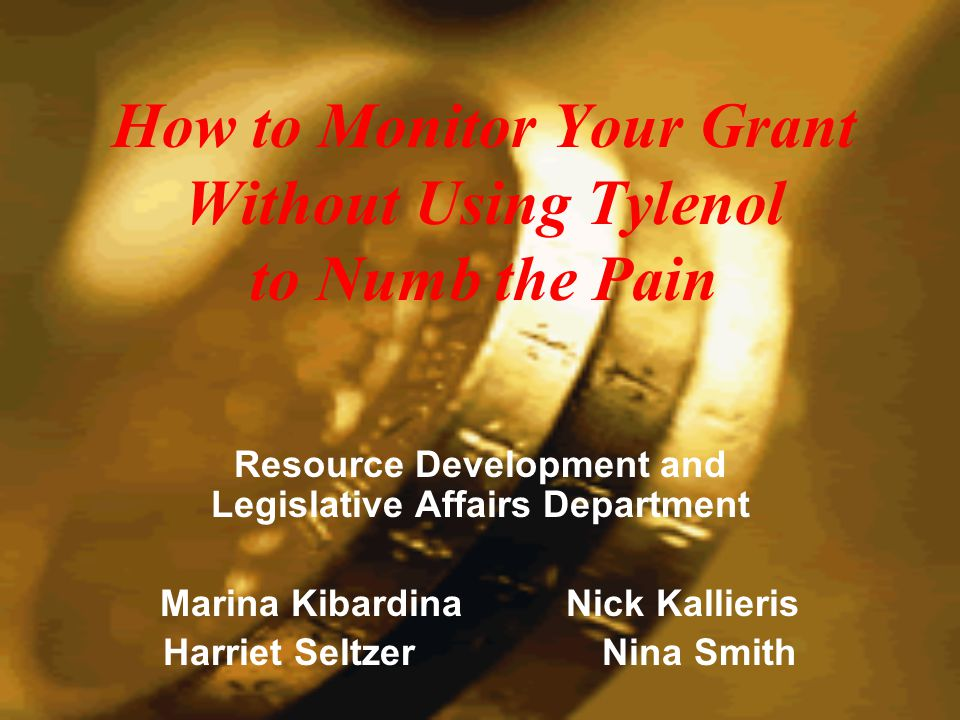 How to Monitor Your Grant Without Using Tylenol to Numb the Pain Resource Development and Legislative Affairs Department Marina Kibardina Nick Kallieris Harriet Seltzer Nina Smith